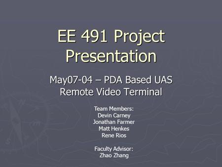 EE 491 Project Presentation May07-04 – PDA Based UAS Remote Video Terminal Team Members: Devin Carney Jonathan Farmer Matt Henkes Rene Rios Faculty Advisor: