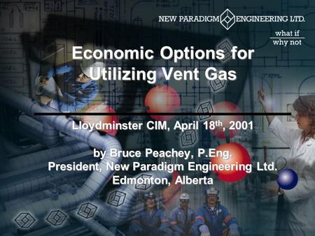 Economic Options for Utilizing Vent Gas Lloydminster CIM, April 18 th, 2001 by Bruce Peachey, P.Eng. President, New Paradigm Engineering Ltd. Edmonton,
