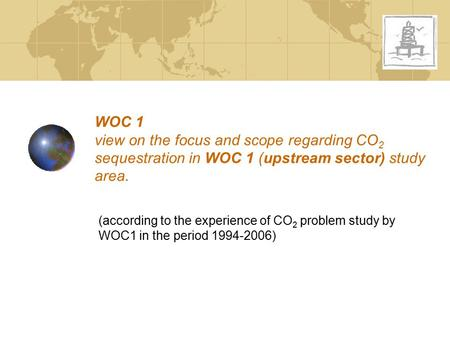 WOC 1 view on the focus and scope regarding CO 2 sequestration in WOC 1 (upstream sector) study area. (according to the experience of CO 2 problem study.
