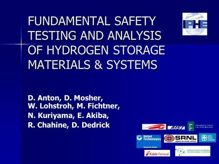 FUNDAMENTAL SAFETY TESTING AND ANALYSIS OF HYDROGEN STORAGE MATERIALS & SYSTEMS D. Anton, D. Mosher, W. Lohstroh, M. Fichtner, N. Kuriyama, E. Akiba, R.