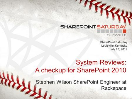 SharePoint Saturday Louisville, Kentucky July 28, 2012 System Reviews: A checkup for SharePoint 2010 Stephen Wilson SharePoint Engineer at Rackspace.
