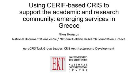 Using CERIF-based CRIS to support the academic and research community: emerging services in Greece Nikos Houssos National Documentation Centre / National.