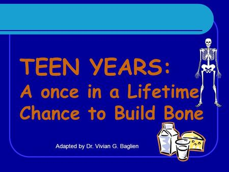 TEEN YEARS: A once in a Lifetime Chance to Build Bone Adapted by Dr. Vivian G. Baglien.