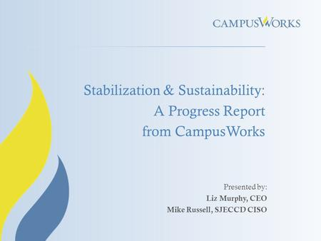 Stabilization & Sustainability: A Progress Report from CampusWorks Presented by: Liz Murphy, CEO Mike Russell, SJECCD CISO.