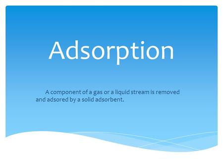 Adsorption A component of a gas or a liquid stream is removed and adsored by a solid adsorbent.