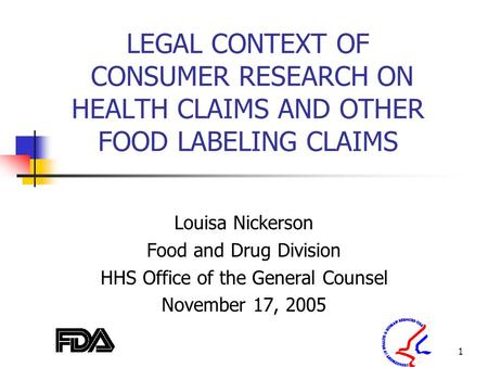 1 LEGAL CONTEXT OF CONSUMER RESEARCH ON HEALTH CLAIMS AND OTHER FOOD LABELING CLAIMS Louisa Nickerson Food and Drug Division HHS Office of the General.