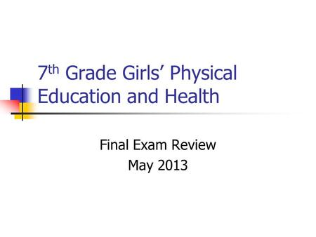 7 th Grade Girls' Physical Education and Health Final Exam Review May 2013.
