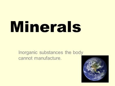 Minerals Inorganic substances the body cannot manufacture.