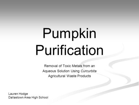 Pumpkin Purification Removal of Toxic Metals from an Aqueous Solution Using Curcurbita Agricultural Waste Products Lauren Hodge Dallastown Area High School.