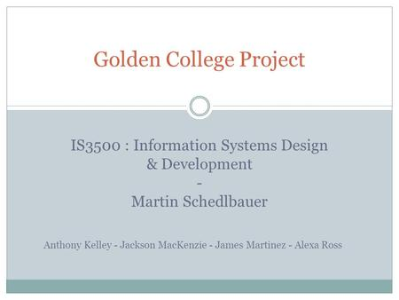 Golden College Project IS3500 : Information Systems Design & Development - Martin Schedlbauer Anthony Kelley - Jackson MacKenzie - James Martinez - Alexa.