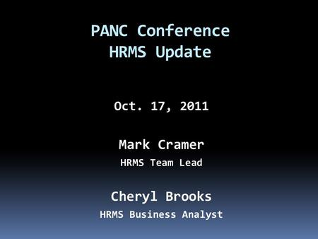 Oct. 17, 2011 Mark Cramer HRMS Team Lead Cheryl Brooks HRMS Business Analyst PANC Conference HRMS Update.