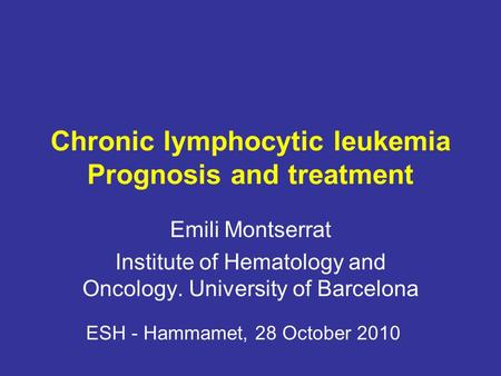 Chronic lymphocytic leukemia Prognosis and treatment Emili Montserrat Institute of Hematology and Oncology. University of Barcelona ESH - Hammamet, 28.