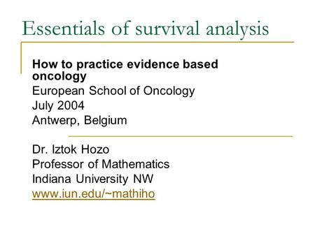 Essentials of survival analysis How to practice evidence based oncology European School of Oncology July 2004 Antwerp, Belgium Dr. Iztok Hozo Professor.