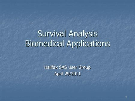 1 Survival Analysis Biomedical Applications Halifax SAS User Group April 29/2011.