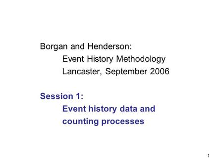 1 Borgan and Henderson: Event History Methodology Lancaster, September 2006 Session 1: Event history data and counting processes.