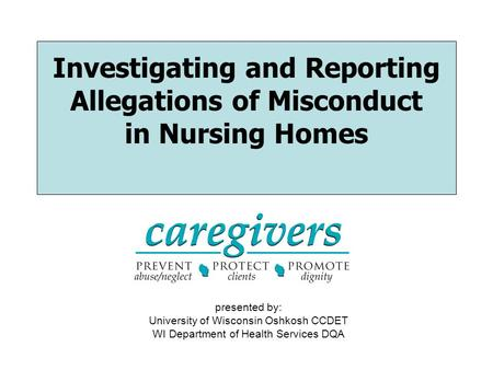 Investigating and Reporting Allegations of Misconduct in Nursing Homes presented by: University of Wisconsin Oshkosh CCDET WI Department of Health Services.