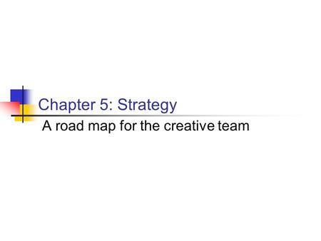 Chapter 5: Strategy A road map for the creative team.
