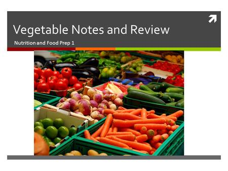  Vegetable Notes and Review Nutrition and Food Prep 1.