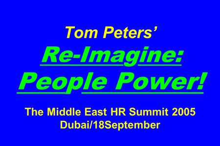 Tom Peters' Re-Imagine: People Power! The Middle East HR Summit 2005 Dubai/18September.