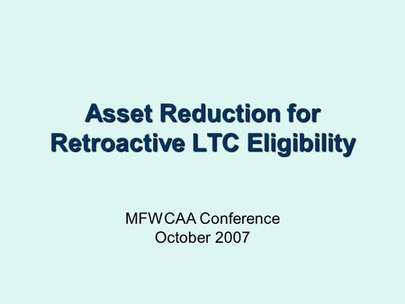 Asset Reduction for Retroactive LTC Eligibility MFWCAA Conference October 2007.