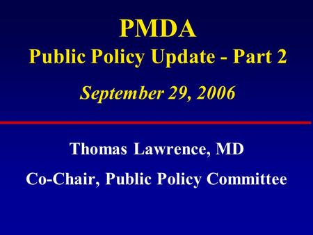 PMDA Public Policy Update - Part 2 September 29, 2006 Thomas Lawrence, MD Co-Chair, Public Policy Committee.