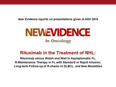 New Evidence reports on presentations given at ASH 2010 Rituximab in the Treatment of NHL: Rituximab versus Watch and Wait in Asymptomatic FL, R-Maintenance.
