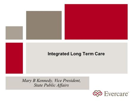 Integrated Long Term Care Mary B Kennedy, Vice President, State Public Affairs.