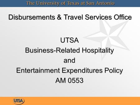 UTSA Business-Related Hospitality and Entertainment Expenditures Policy AM 0553 Disbursements & Travel Services Office.