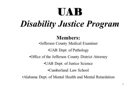 1 UAB Disability Justice Program Members: Jefferson County Medical Examiner UAB Dept. of Pathology Office of the Jefferson County District Attorney UAB.