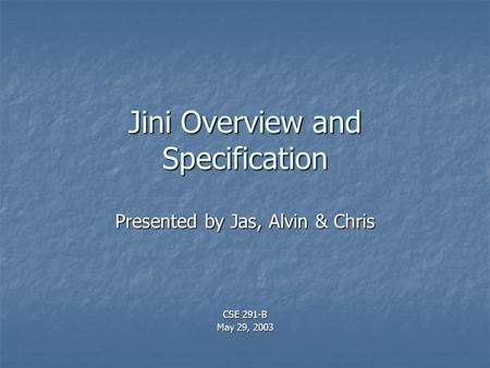Jini Overview and Specification Presented by Jas, Alvin & Chris CSE 291-B May 29, 2003.