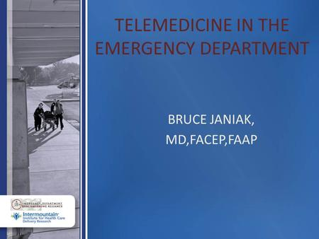 TELEMEDICINE IN THE EMERGENCY DEPARTMENT BRUCE JANIAK, MD,FACEP,FAAP.
