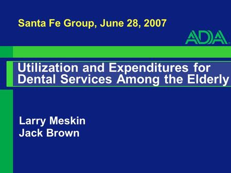 Utilization and Expenditures for Dental Services Among the Elderly Larry Meskin Jack Brown Santa Fe Group, June 28, 2007.