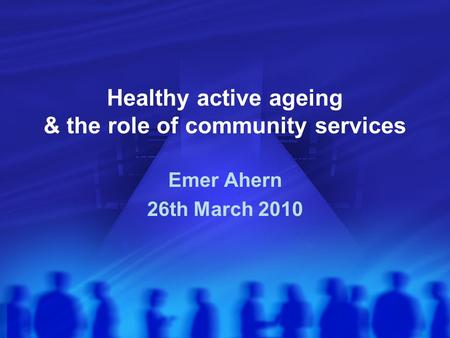 Healthy active ageing & the role of community services Emer Ahern 26th March 2010.