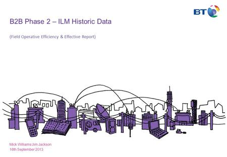 B2B Phase 2 – ILM Historic Data ( Field Operative Efficiency & Effective Report) Mick Williams/Jim Jackson 16th September 2013.