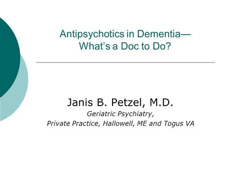 Antipsychotics in Dementia— What's a Doc to Do? Janis B. Petzel, M.D. Geriatric Psychiatry, Private Practice, Hallowell, ME and Togus VA.