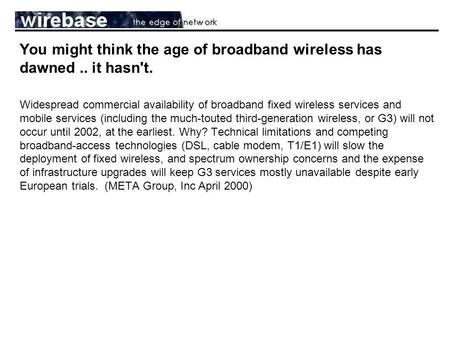 You might think the age of broadband wireless has dawned.. it hasn't. Widespread commercial availability of broadband fixed wireless services and mobile.