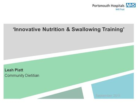 'Innovative Nutrition & Swallowing Training' Leah Platt Community Dietitian September 2011.