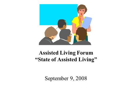 "Assisted Living Forum ""State of Assisted Living"" September 9, 2008."