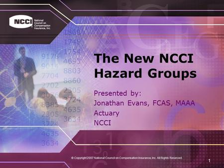 © Copyright 2007 National Council on Compensation Insurance, Inc. All Rights Reserved. 1 The New NCCI Hazard Groups Presented by: Jonathan Evans, FCAS,