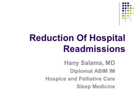 Reduction Of Hospital Readmissions Hany Salama, MD Diplomat ABIM IM Hospice and Palliative Care Sleep Medicine.