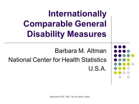 September 19-20, 2005 Rio de Janeiro, Brazil Internationally Comparable General Disability Measures Barbara M. Altman National Center for Health Statistics.