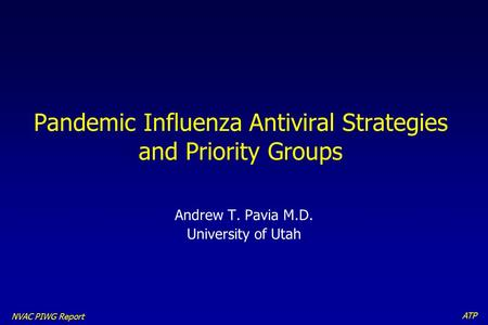 ATP NVAC PIWG Report Pandemic Influenza Antiviral Strategies and Priority Groups Andrew T. Pavia M.D. University of Utah.