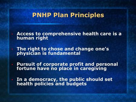 PNHP Plan Principles Access to comprehensive health care is a human right The right to chose and change one's physician is fundamental Pursuit of corporate.