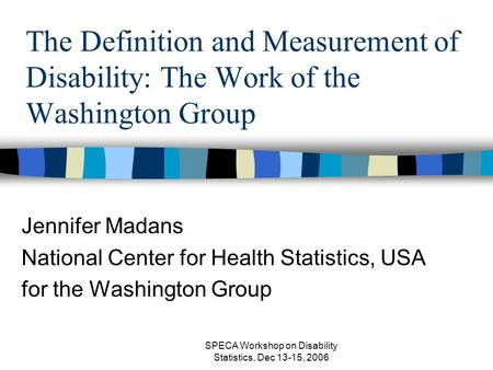 SPECA Workshop on Disability Statistics, Dec 13-15, 2006 The Definition and Measurement of Disability: The Work of the Washington Group Jennifer Madans.