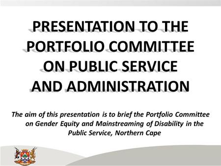 PRESENTATION TO THE PORTFOLIO COMMITTEE ON PUBLIC SERVICE AND ADMINISTRATION The aim of this presentation is to brief the Portfolio Committee on Gender.