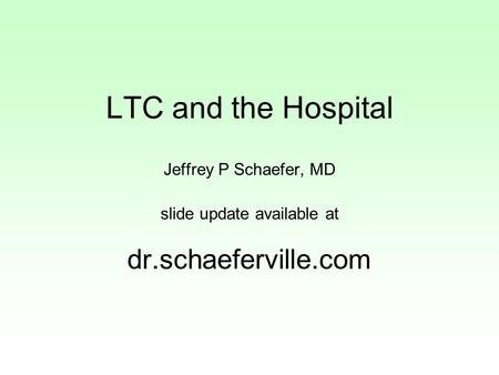 LTC and the Hospital Jeffrey P Schaefer, MD slide update available at dr.schaeferville.com.