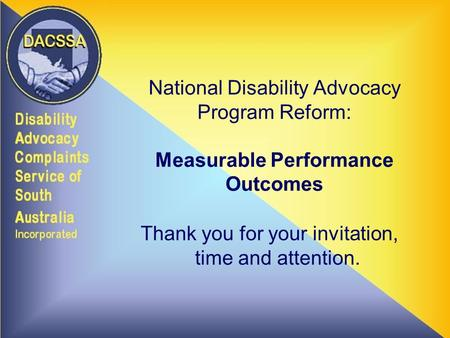 National Disability Advocacy Program Reform: Measurable Performance Outcomes Thank you for your invitation, time and attention.
