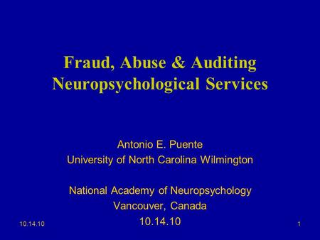 10.14.10 Fraud, Abuse & Auditing Neuropsychological Services Antonio E. Puente University of North Carolina Wilmington National Academy of Neuropsychology.