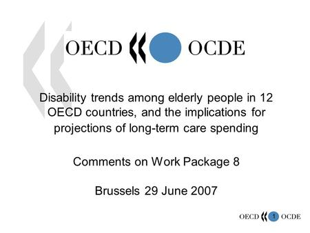 1 Disability trends among elderly people in 12 OECD countries, and the implications for projections of long-term care spending Comments on Work Package.