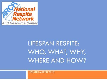 LIFESPAN RESPITE: WHO, WHAT, WHY, WHERE AND HOW? UPDATED MARCH 2013 U.